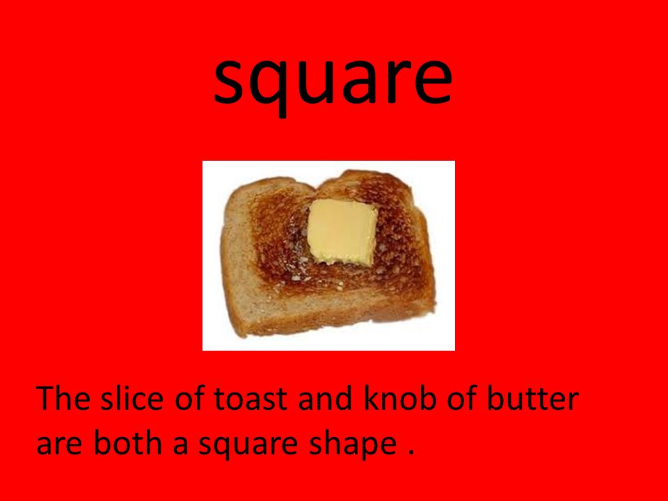 square The slice of toast and knob of butter are both a square shape .