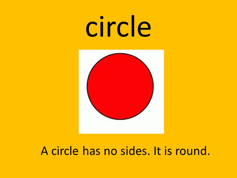 circle A circle has no sides. It is round.