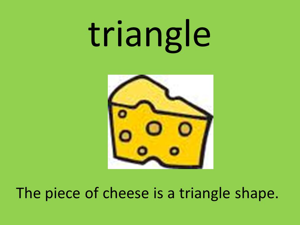 triangle The piece of cheese is a triangle shape.