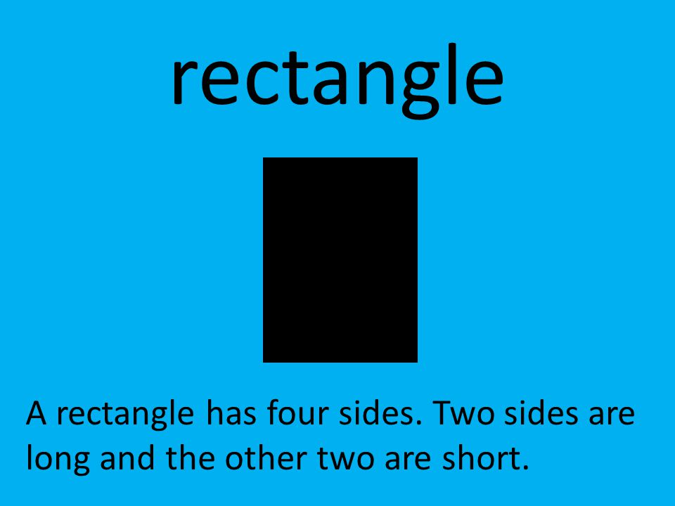 rectangle A rectangle has four sides. Two sides are long and the other two are short.