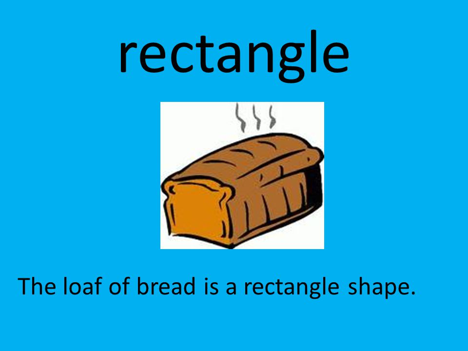 rectangle The loaf of bread is a rectangle shape.