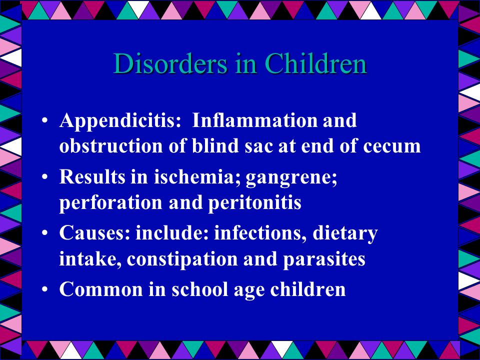 Disorders in Children Appendicitis: Inflammation and obstruction of blind sac at end of cecum.