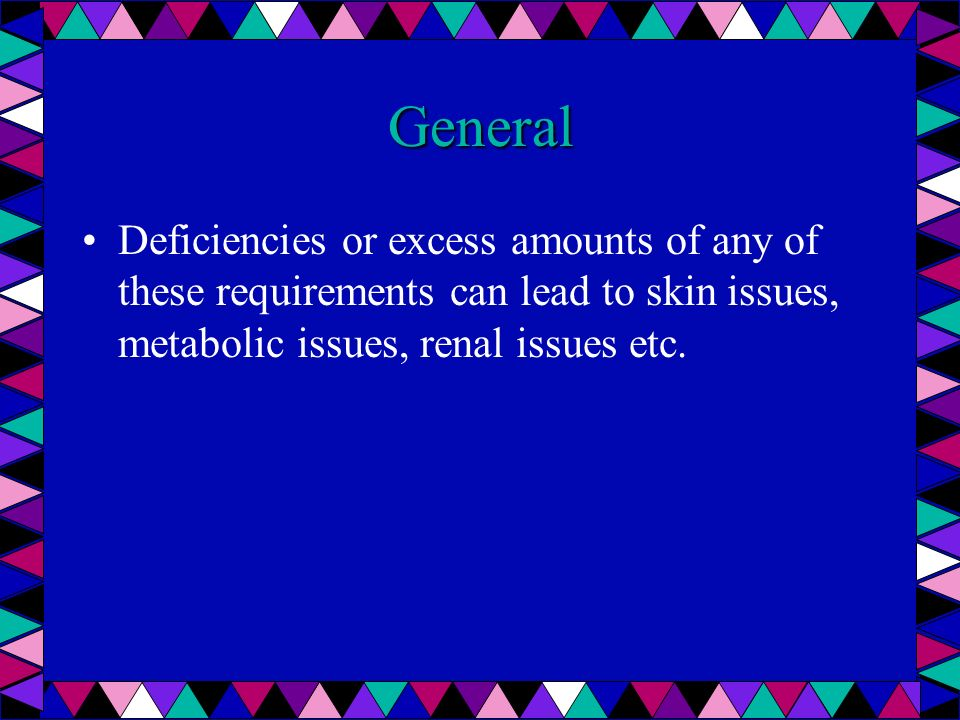 General Deficiencies or excess amounts of any of these requirements can lead to skin issues, metabolic issues, renal issues etc.