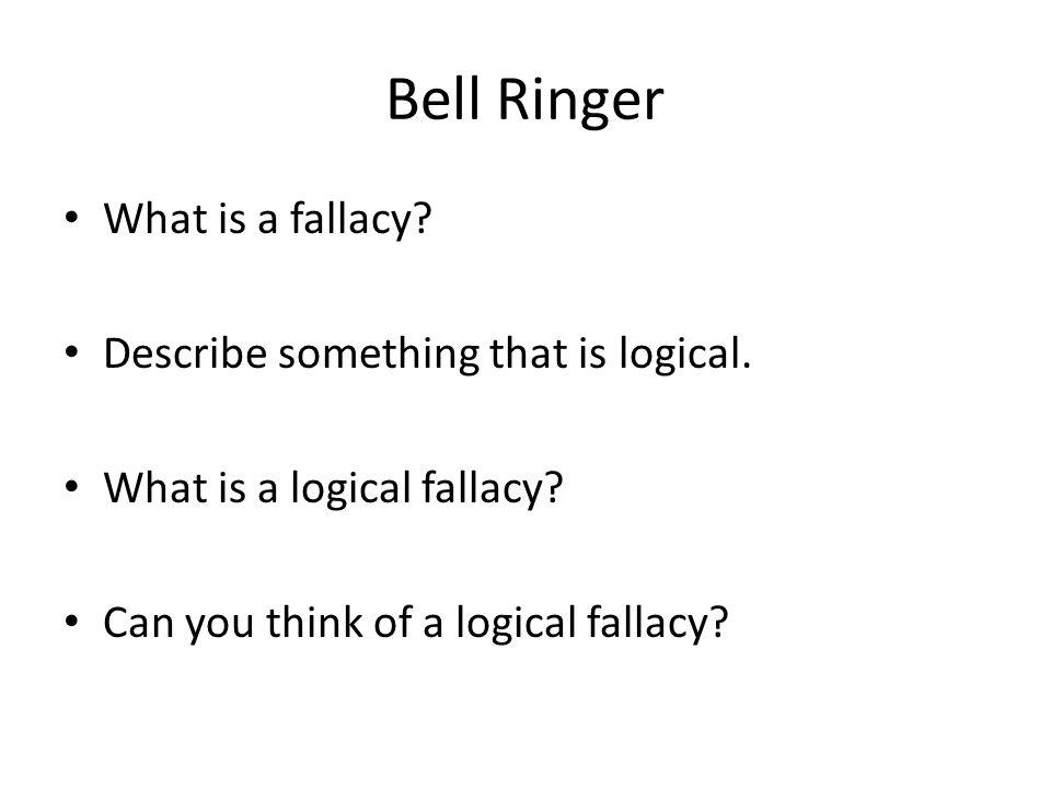 Bell Ringer What is a fallacy Describe something that is logical.
