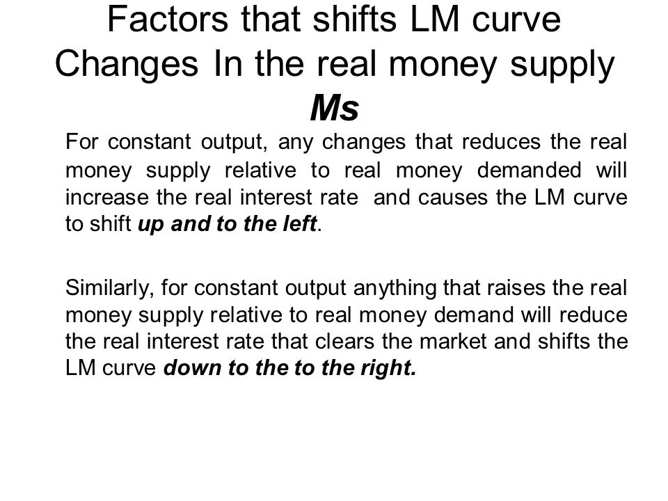 Factors that shifts LM curve Changes In the real money supply Ms