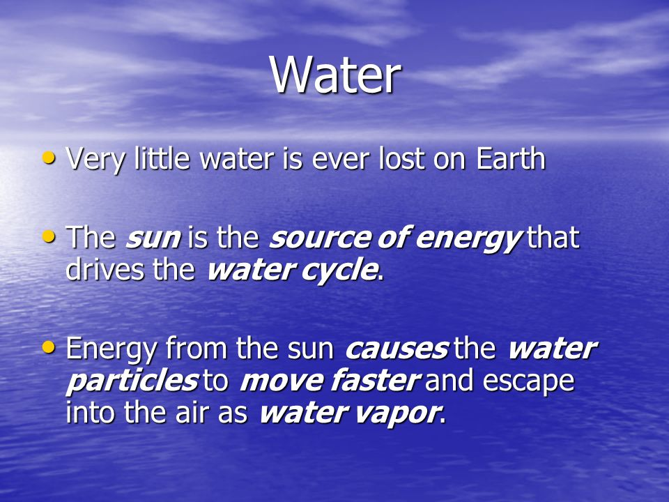 Water Very little water is ever lost on Earth