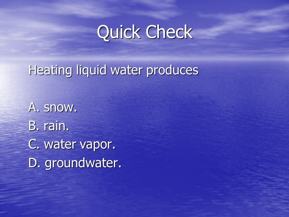 Quick Check Heating liquid water produces A. snow. B. rain. C. water vapor. D. groundwater.