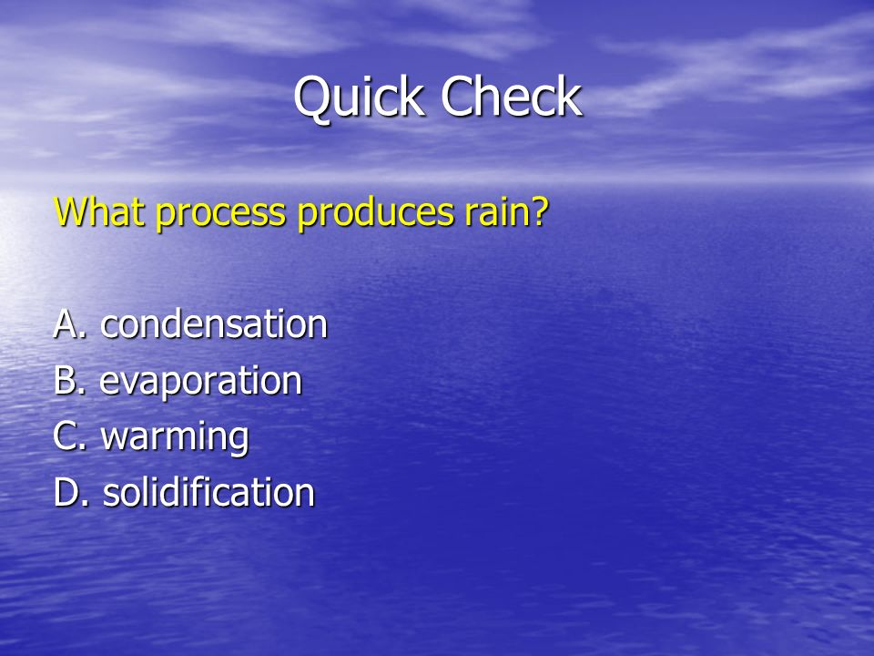 Quick Check What process produces rain A. condensation B. evaporation