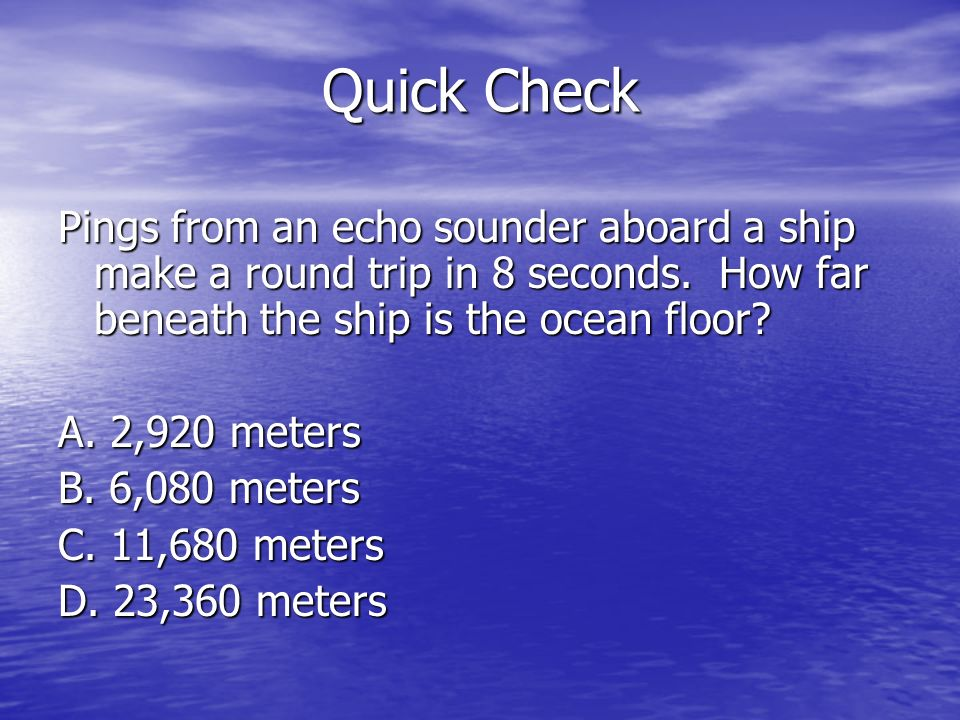 Quick Check Pings from an echo sounder aboard a ship make a round trip in 8 seconds. How far beneath the ship is the ocean floor