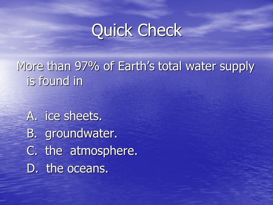 Quick Check More than 97% of Earth's total water supply is found in A.
