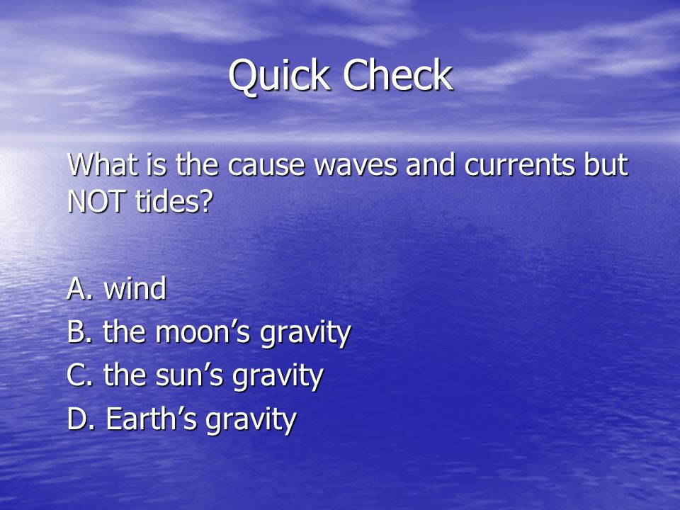 Quick Check What is the cause waves and currents but NOT tides.