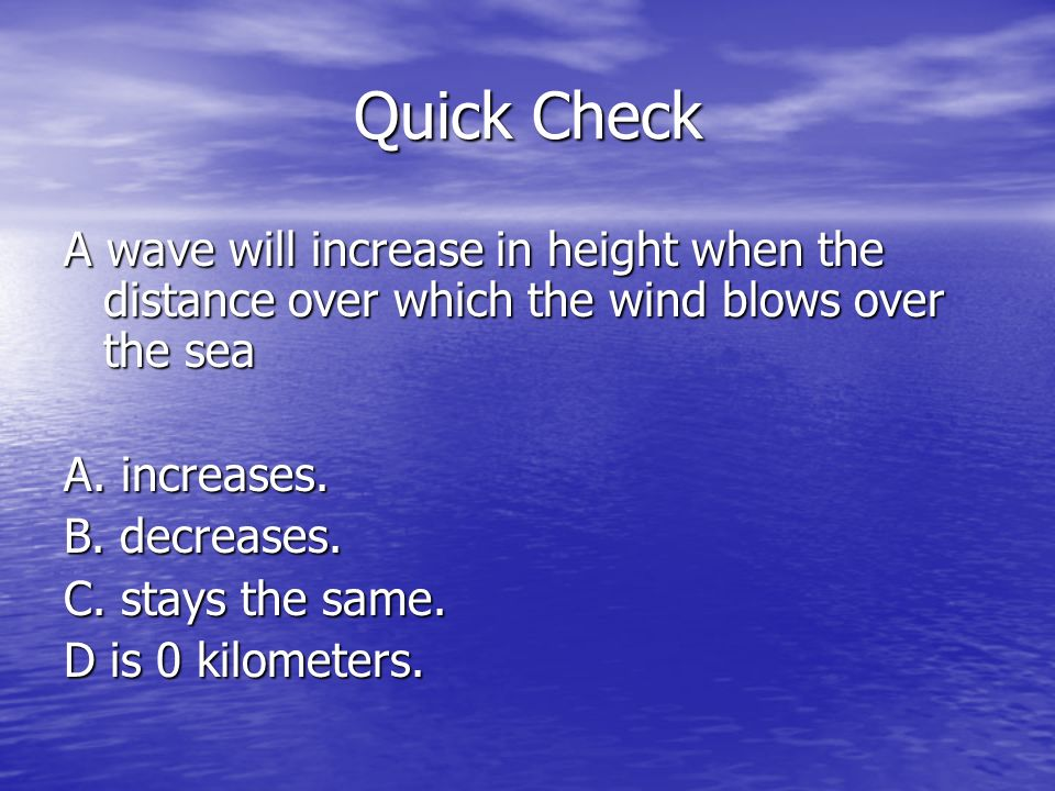 Quick Check A wave will increase in height when the distance over which the wind blows over the sea.