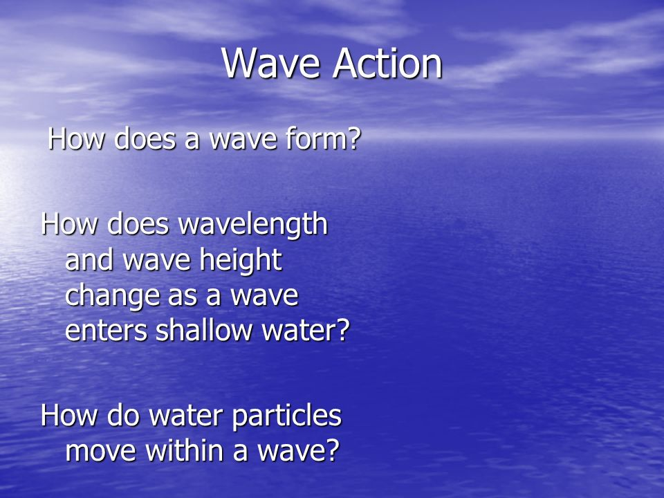 Wave Action How does a wave form How does wavelength and wave height change as a wave enters shallow water