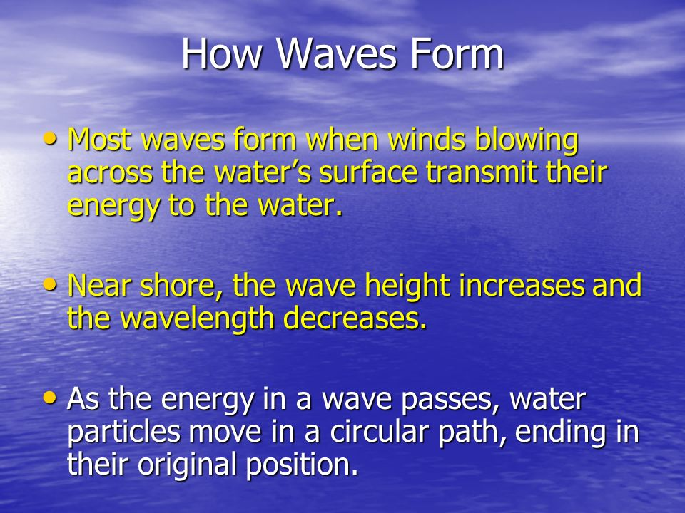 How Waves Form Most waves form when winds blowing across the water's surface transmit their energy to the water.