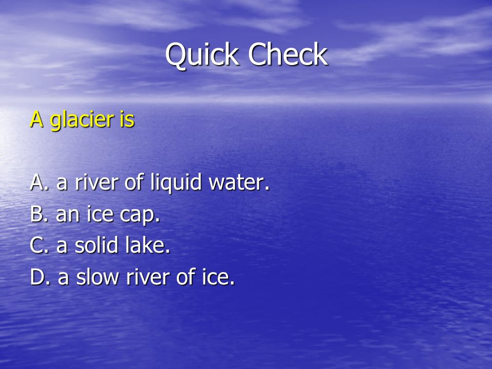 Quick Check A glacier is A. a river of liquid water. B. an ice cap.