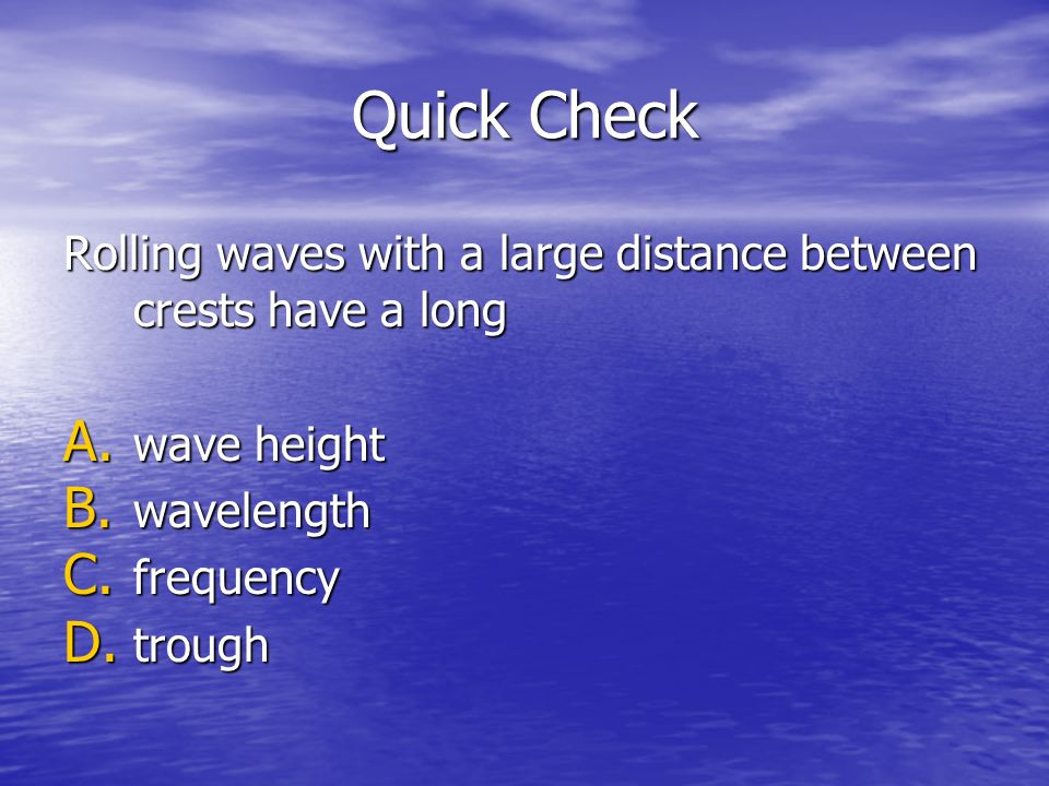 Quick Check Rolling waves with a large distance between crests have a long. wave height. wavelength.