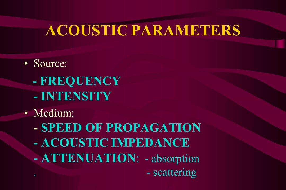 ACOUSTIC PARAMETERS Source: - FREQUENCY - INTENSITY