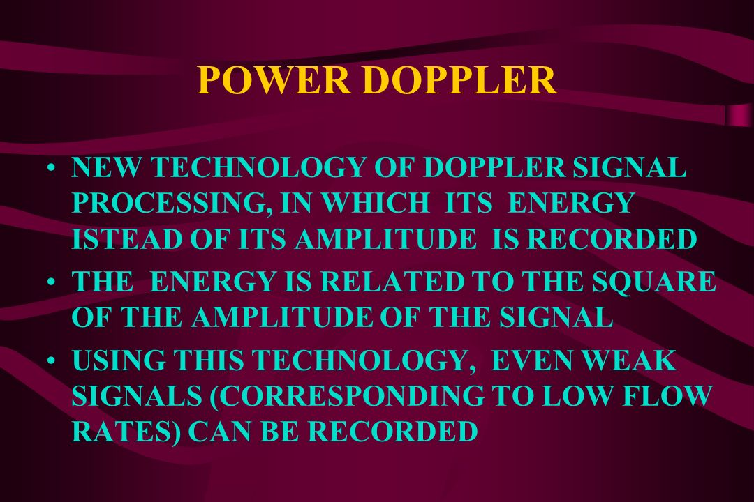 POWER DOPPLER NEW TECHNOLOGY OF DOPPLER SIGNAL PROCESSING, IN WHICH ITS ENERGY ISTEAD OF ITS AMPLITUDE IS RECORDED.