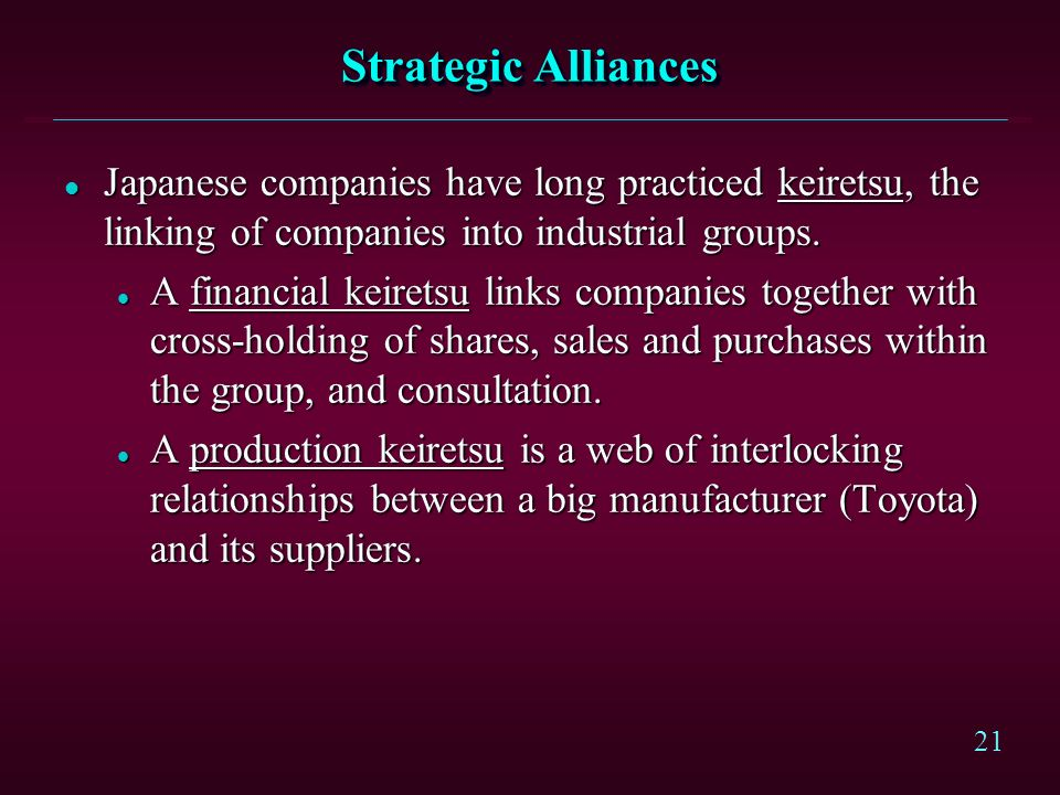 Strategic Alliances Japanese companies have long practiced keiretsu, the linking of companies into industrial groups.