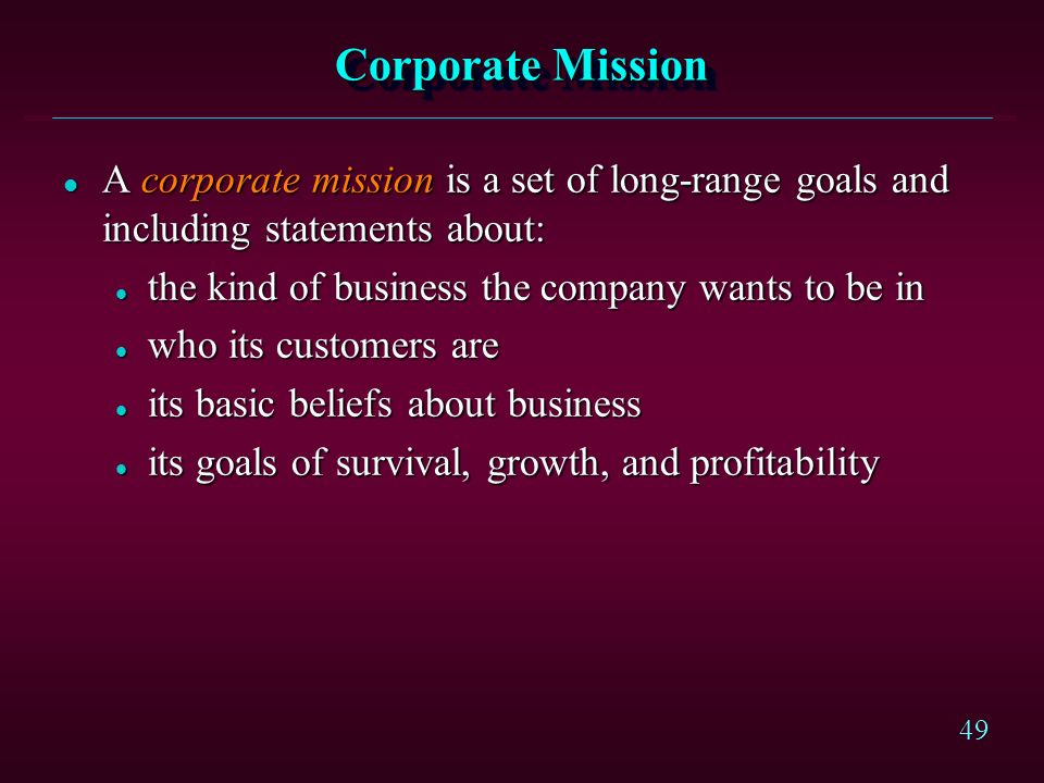 Corporate Mission A corporate mission is a set of long-range goals and including statements about: the kind of business the company wants to be in.