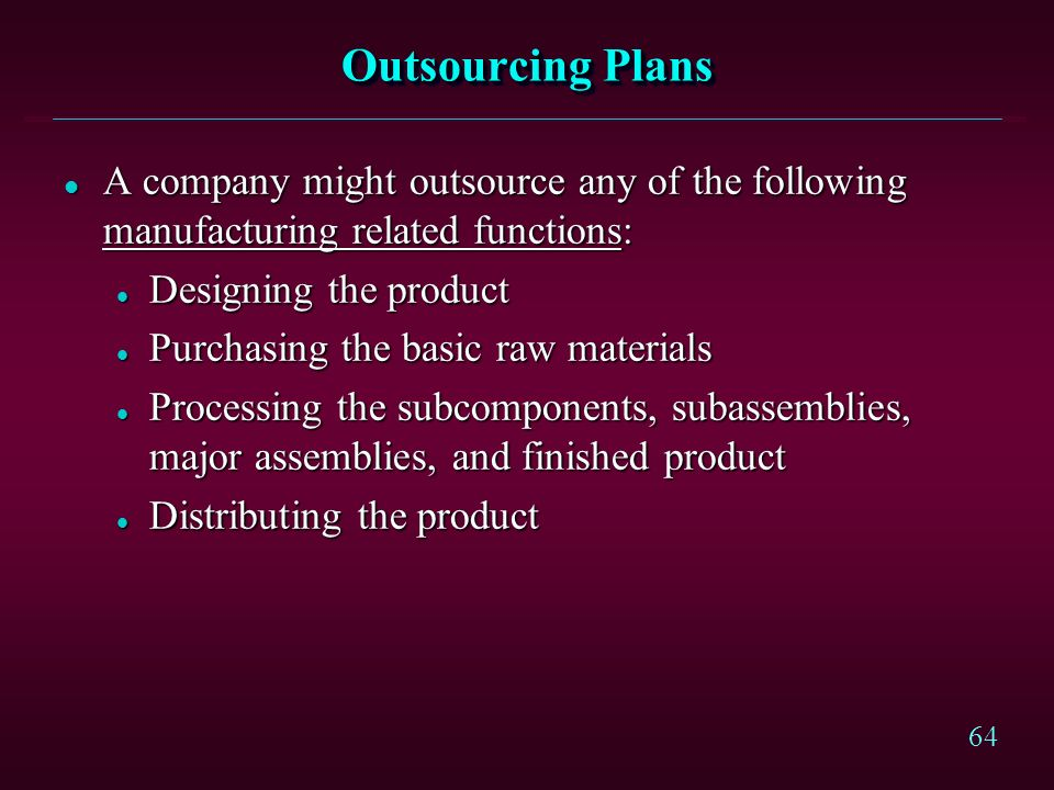 Outsourcing Plans A company might outsource any of the following manufacturing related functions: Designing the product.