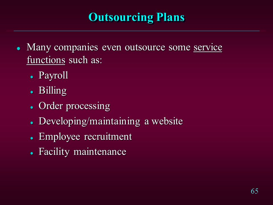 Outsourcing PlansMany companies even outsource some service functions such as: Payroll. Billing. Order processing.