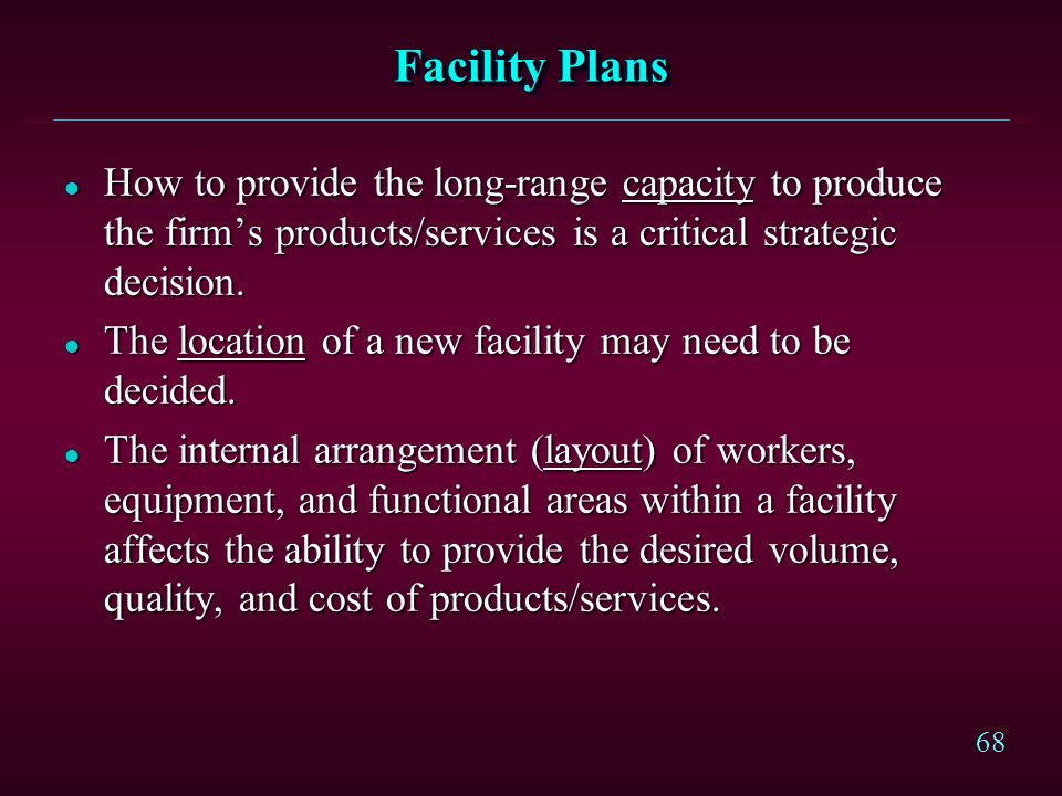 Facility Plans How to provide the long-range capacity to produce the firm's products/services is a critical strategic decision.