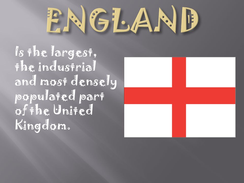 ENGLAND Is the largest, the industrial and most densely populated part of the United Kingdom.