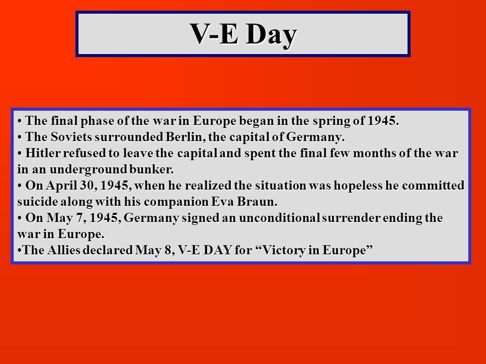 V-E Day The final phase of the war in Europe began in the spring of The Soviets surrounded Berlin, the capital of Germany.