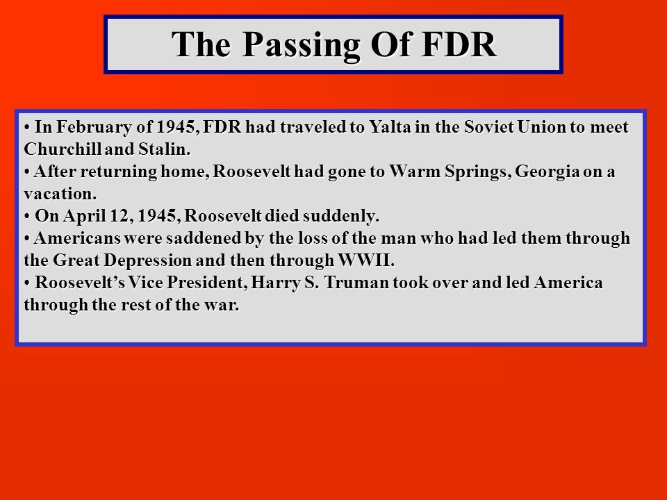The Passing Of FDR In February of 1945, FDR had traveled to Yalta in the Soviet Union to meet Churchill and Stalin.