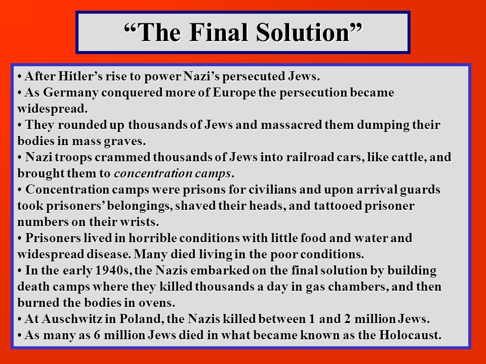 The Final Solution After Hitler's rise to power Nazi's persecuted Jews. As Germany conquered more of Europe the persecution became widespread.