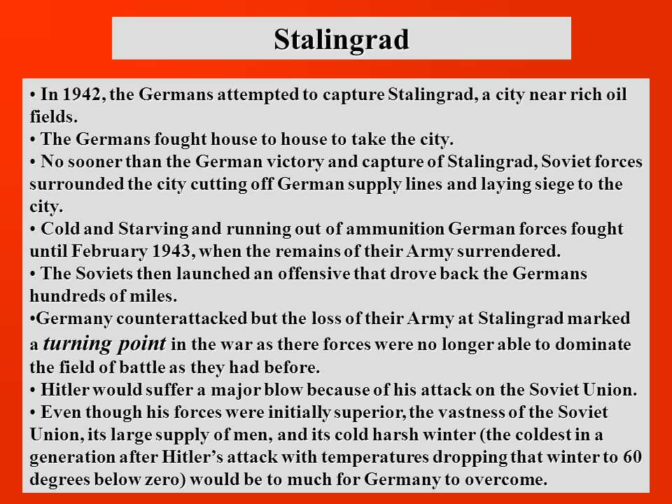 Stalingrad In 1942, the Germans attempted to capture Stalingrad, a city near rich oil fields. The Germans fought house to house to take the city.