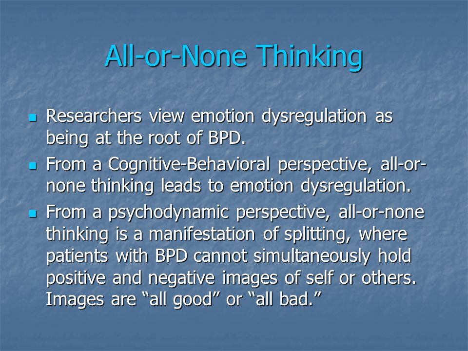 All-or-None Thinking Researchers view emotion dysregulation as being at the root of BPD.