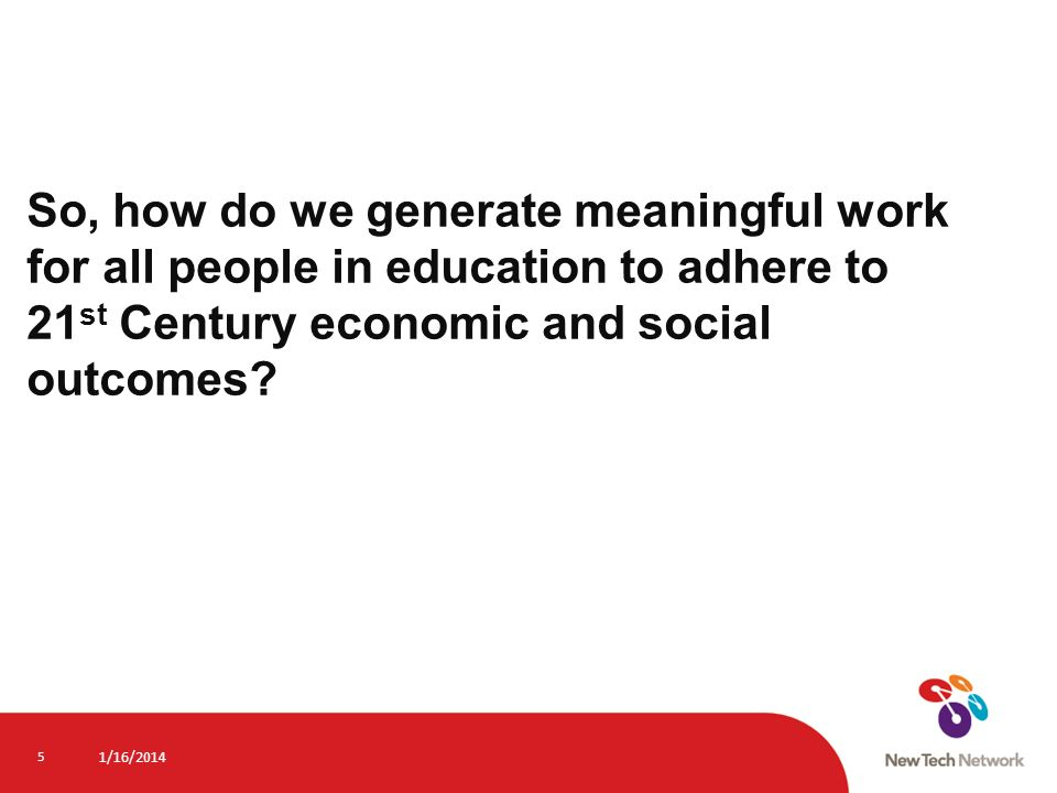 So, how do we generate meaningful work for all people in education to adhere to 21st Century economic and social outcomes