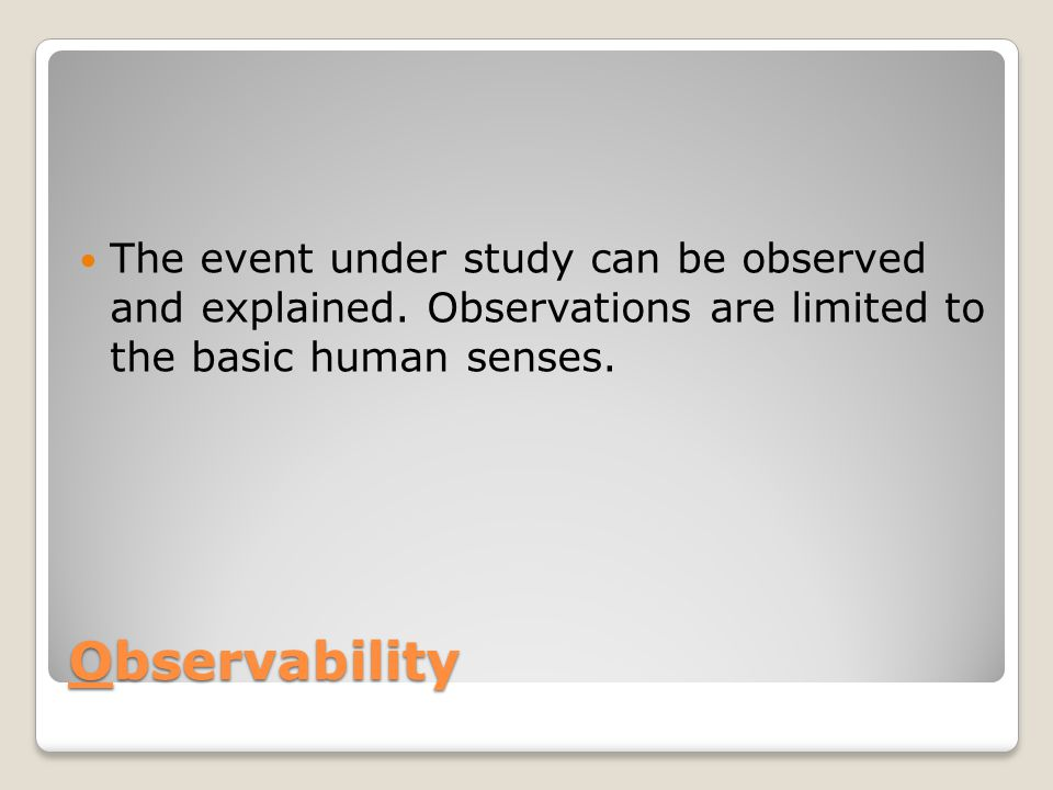 The event under study can be observed and explained