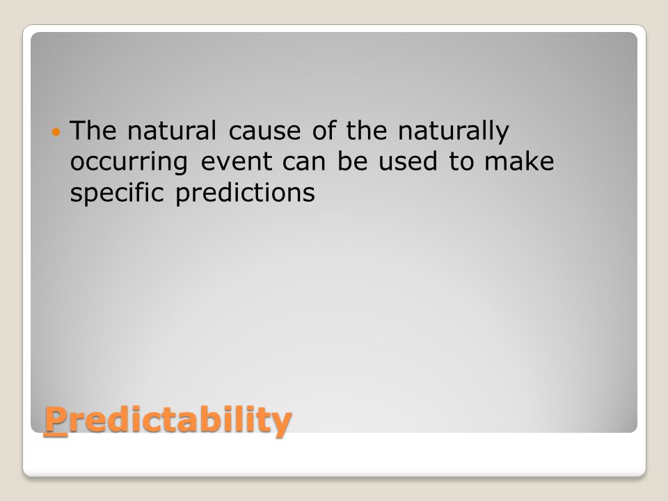 The natural cause of the naturally occurring event can be used to make specific predictions