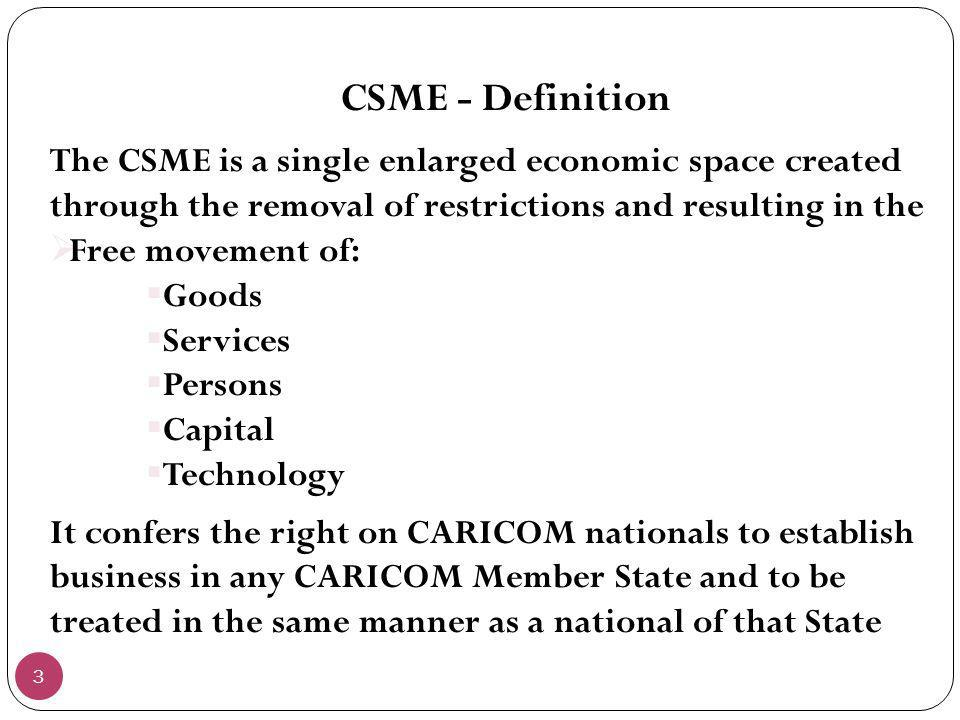CSME - Definition The CSME is a single enlarged economic space created through the removal of restrictions and resulting in the.