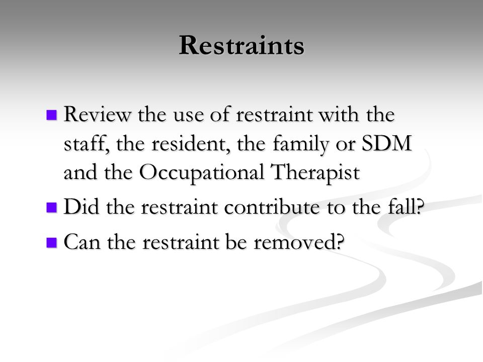 Restraints Review the use of restraint with the staff, the resident, the family or SDM and the Occupational Therapist.