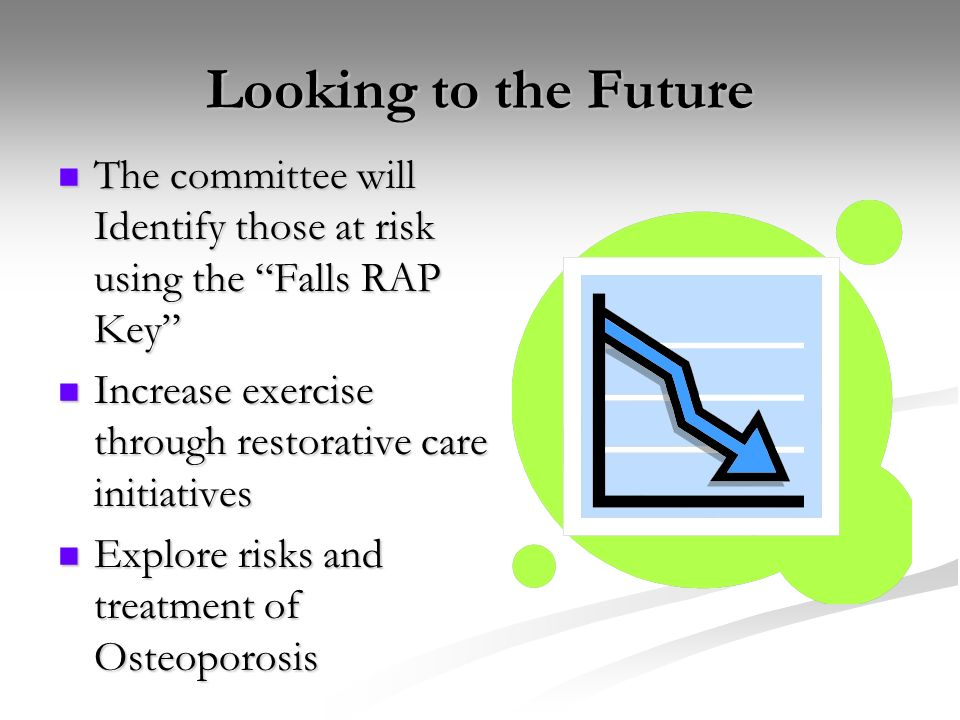 Looking to the Future The committee will Identify those at risk using the Falls RAP Key Increase exercise through restorative care initiatives.