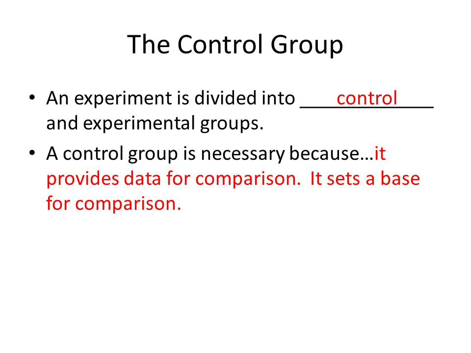 The Control Group An experiment is divided into _____________ and experimental groups.