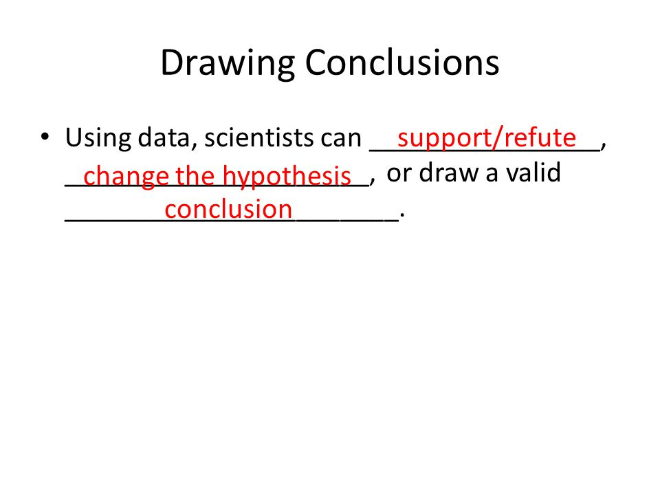 Drawing Conclusions Using data, scientists can ________________, _____________________, or draw a valid _______________________.