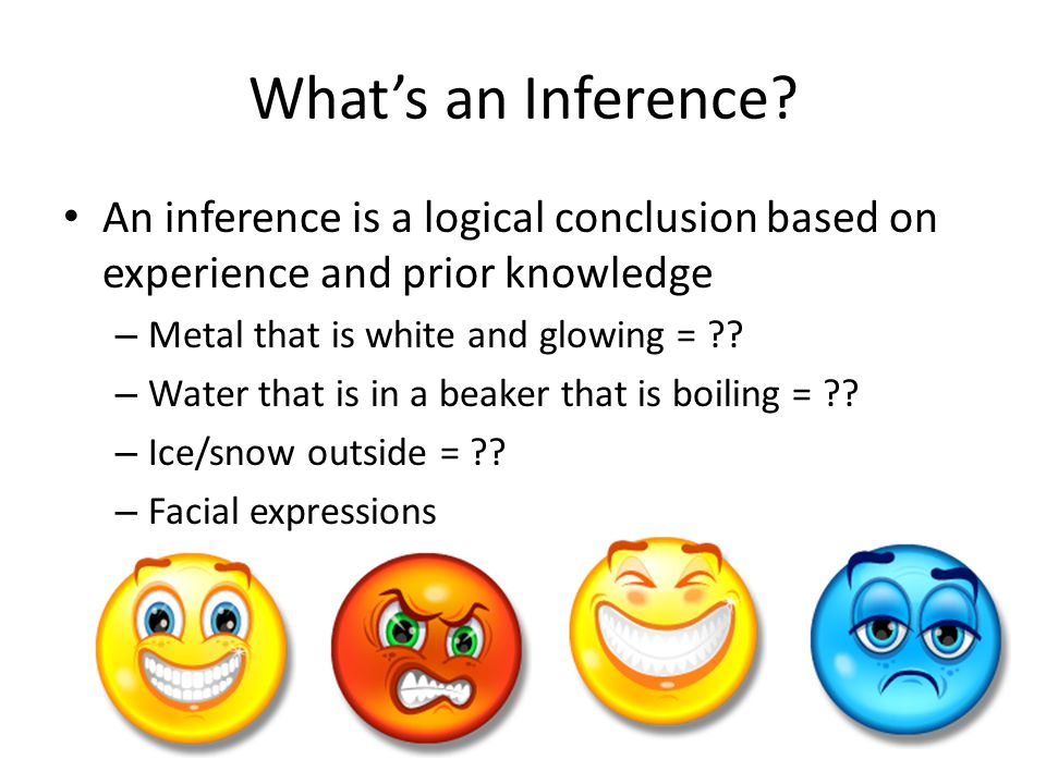 What's an Inference An inference is a logical conclusion based on experience and prior knowledge. Metal that is white and glowing =