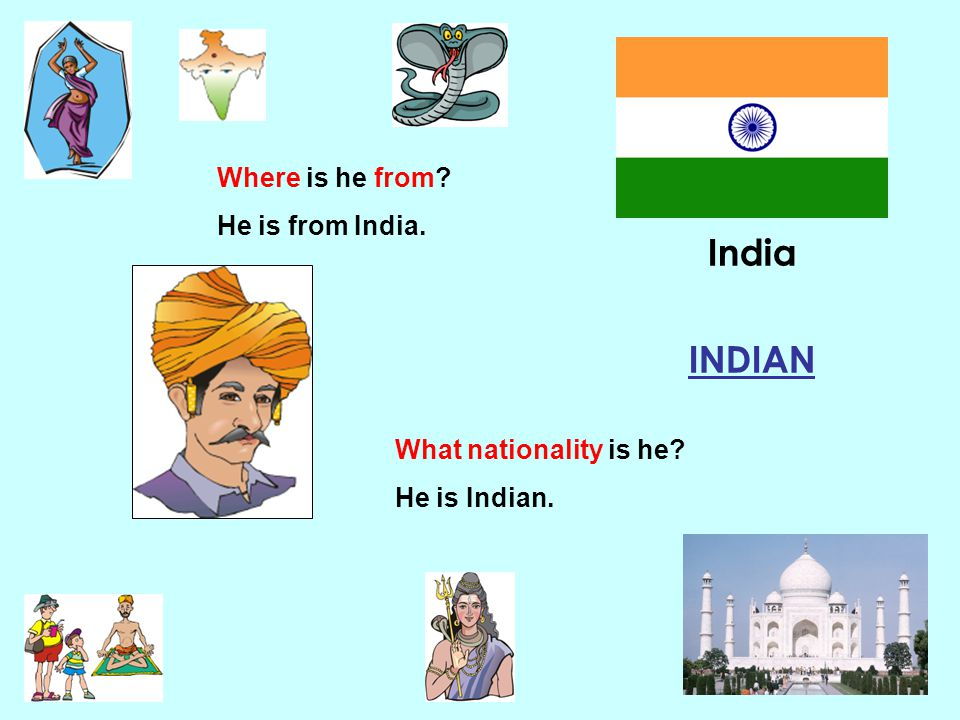 India INDIAN Where is he from He is from India.