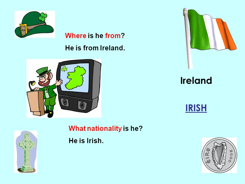 Ireland IRISH Where is he from He is from Ireland.