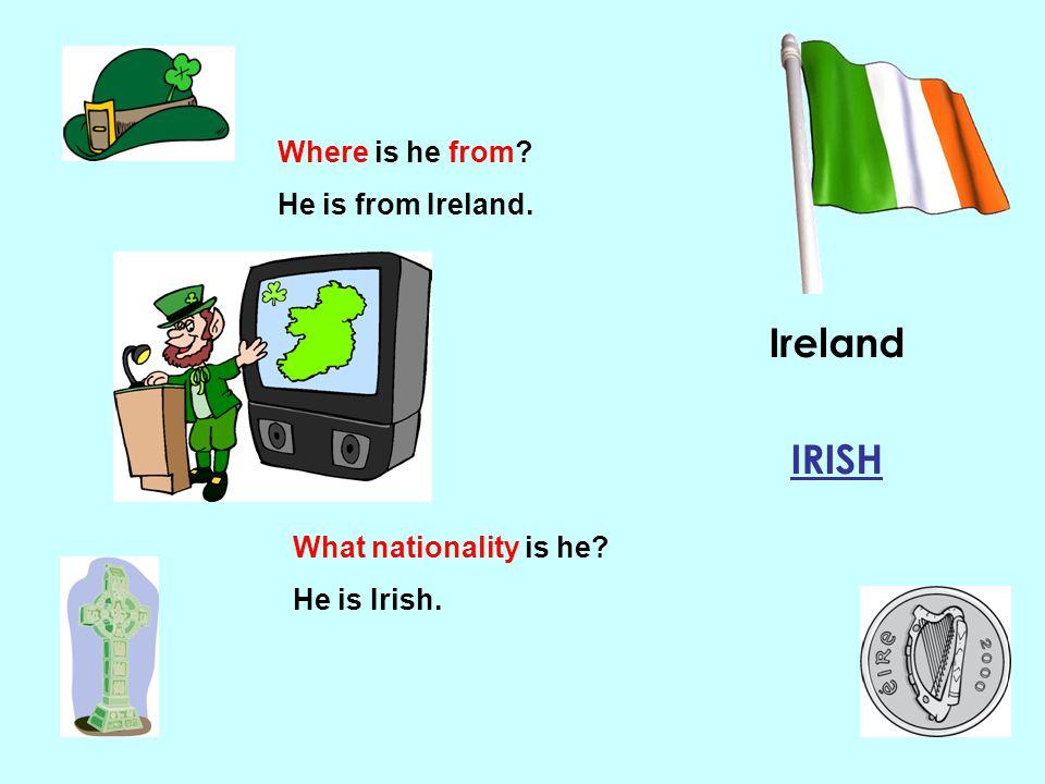 Ireland IRISH Where is he from He is from Ireland.
