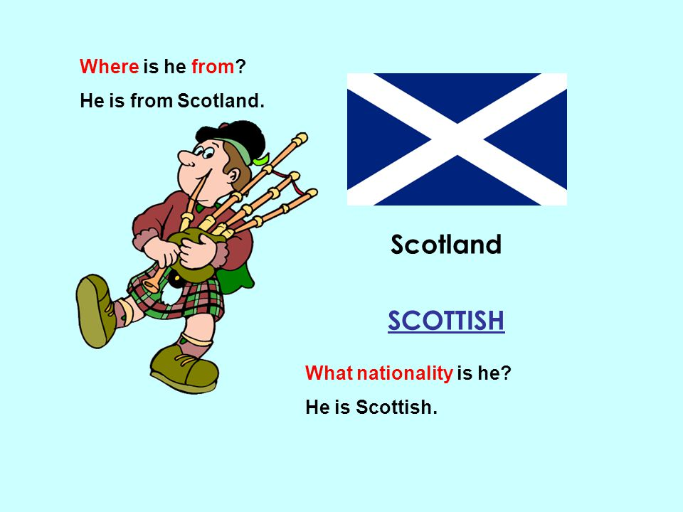 Scotland SCOTTISH Where is he from He is from Scotland.