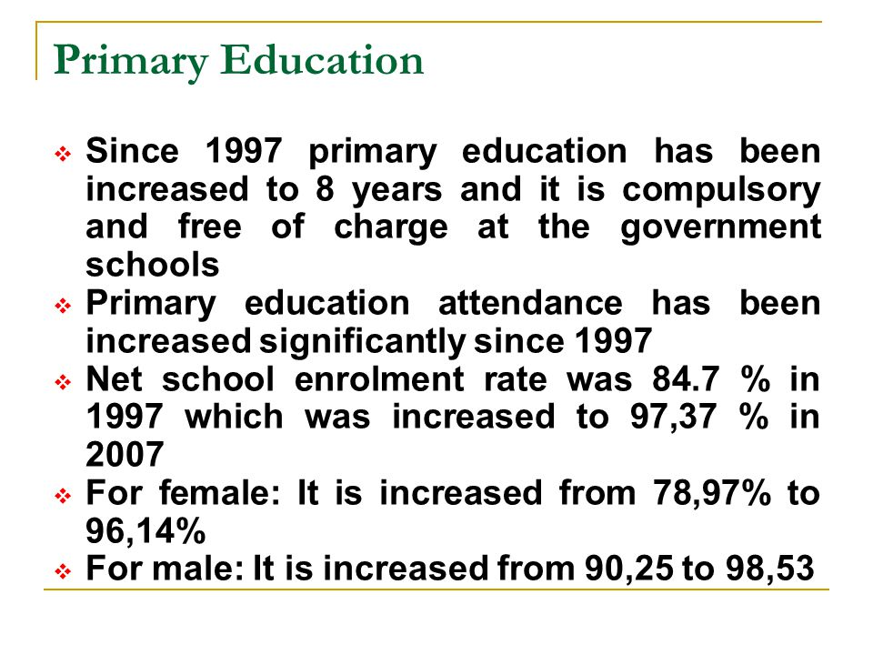 Primary Education Since 1997 primary education has been increased to 8 years and it is compulsory and free of charge at the government schools.