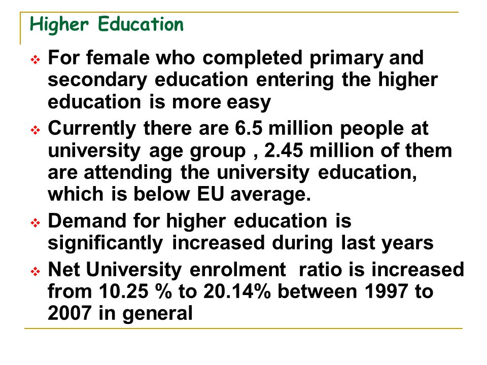 Higher Education For female who completed primary and secondary education entering the higher education is more easy.