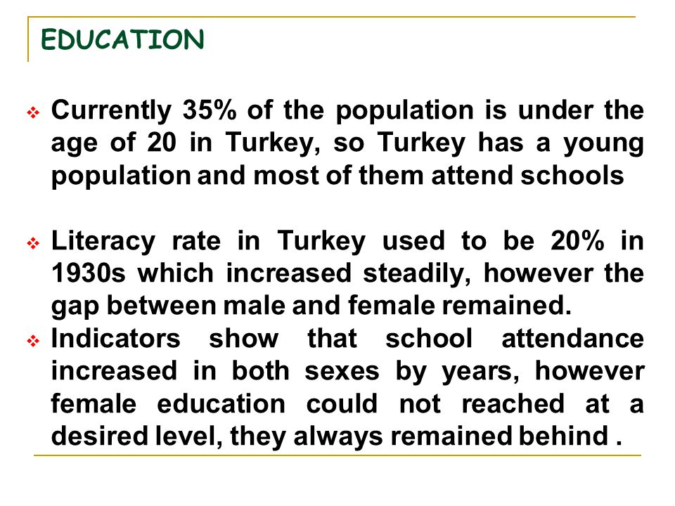 EDUCATION Currently 35% of the population is under the age of 20 in Turkey, so Turkey has a young population and most of them attend schools.