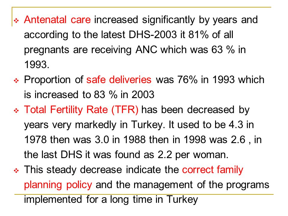 Antenatal care increased significantly by years and according to the latest DHS-2003 it 81% of all pregnants are receiving ANC which was 63 % in 1993.